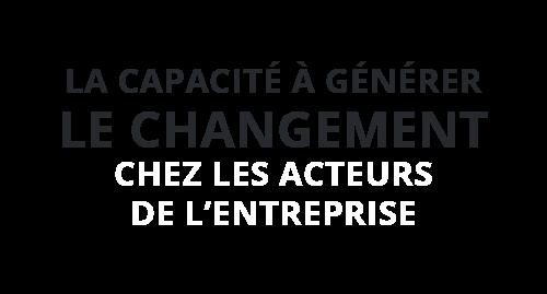 La capacité à générer le changement chez les acteurs de l'entreprise